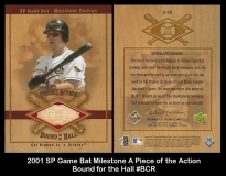 2001 SP Game Bat Milestone A Piece of the Action Bound for the Hall #BCR